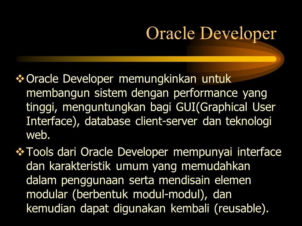  Oracle Developer memungkinkan untuk membangun sistem dengan performance yang tinggi, menguntungkan bagi GUI(Graphical User Interface), database clie