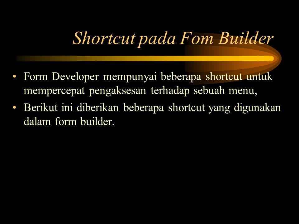 Shortcut pada Fom Builder Form Developer mempunyai beberapa shortcut untuk mempercepat pengaksesan terhadap sebuah menu, Berikut ini diberikan beberap