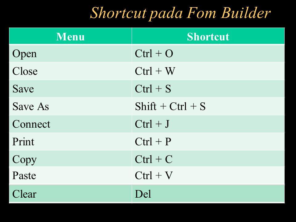 Shortcut pada Fom Builder MenuShortcut OpenCtrl + O CloseCtrl + W SaveCtrl + S Save AsShift + Ctrl + S ConnectCtrl + J PrintCtrl + P CopyCtrl + C Past