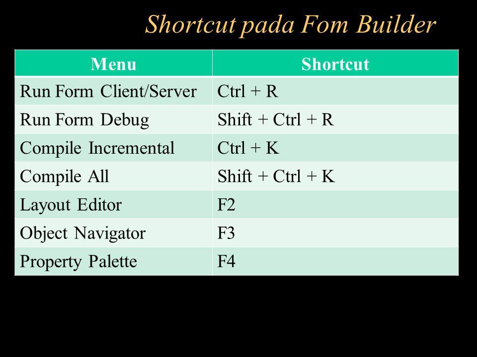 Shortcut pada Fom Builder MenuShortcut Run Form Client/ServerCtrl + R Run Form DebugShift + Ctrl + R Compile IncrementalCtrl + K Compile AllShift + Ct