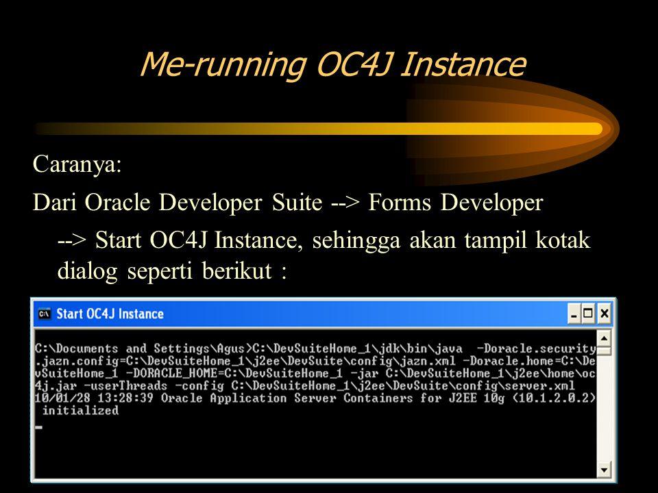 Caranya: Dari Oracle Developer Suite --> Forms Developer --> Start OC4J Instance, sehingga akan tampil kotak dialog seperti berikut : Me-running OC4J