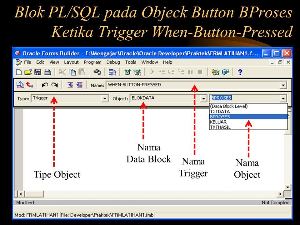 Tipe Object Nama Data Block Nama Trigger Nama Object Blok PL/SQL pada Objeck Button BProses Ketika Trigger When-Button-Pressed