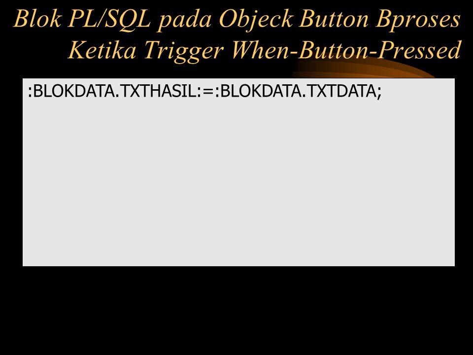:BLOKDATA.TXTHASIL:=:BLOKDATA.TXTDATA; Blok PL/SQL pada Objeck Button Bproses Ketika Trigger When-Button-Pressed