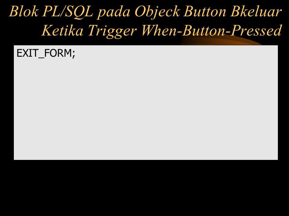 EXIT_FORM; Blok PL/SQL pada Objeck Button Bkeluar Ketika Trigger When-Button-Pressed
