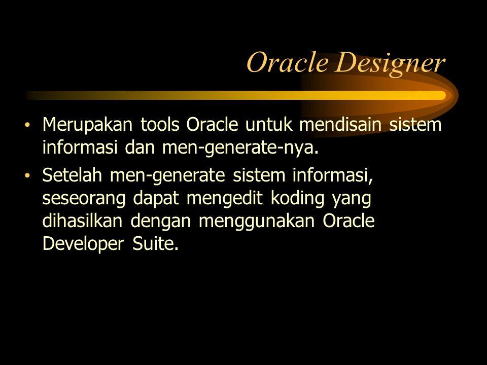 Oracle Designer Merupakan tools Oracle untuk mendisain sistem informasi dan men-generate-nya. Setelah men-generate sistem informasi, seseorang dapat m