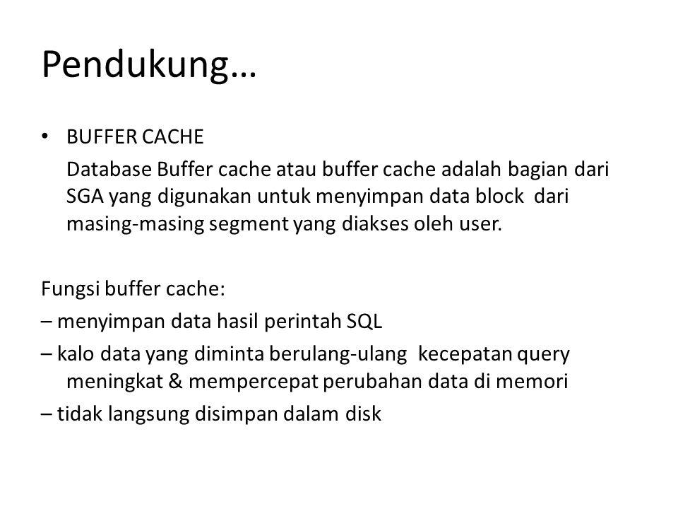 Pendukung… BUFFER CACHE Database Buffer cache atau buffer cache adalah bagian dari SGA yang digunakan untuk menyimpan data block dari masing-masing segment yang diakses oleh user.