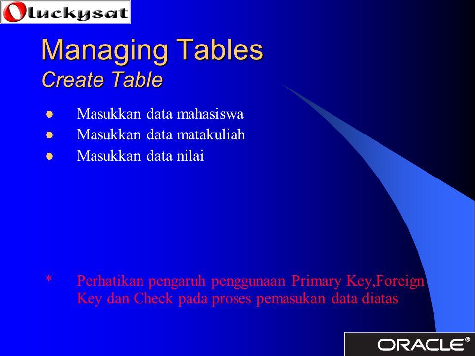 Managing Tables Create Table Masukkan data mahasiswa Masukkan data matakuliah Masukkan data nilai * Perhatikan pengaruh penggunaan Primary Key,Foreign