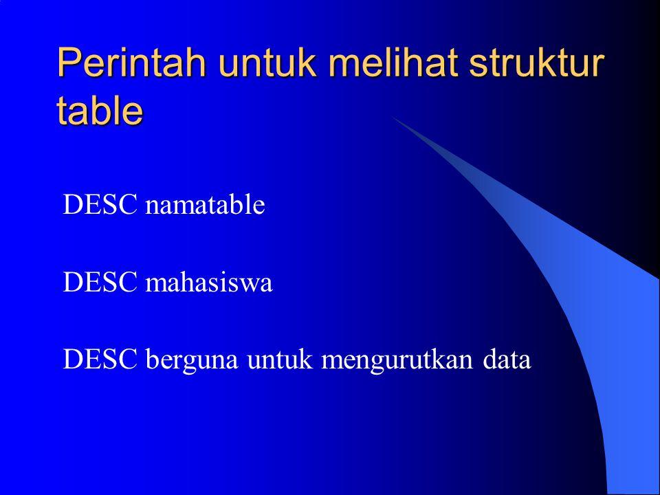 Perintah untuk melihat struktur table DESC namatable DESC mahasiswa DESC berguna untuk mengurutkan data