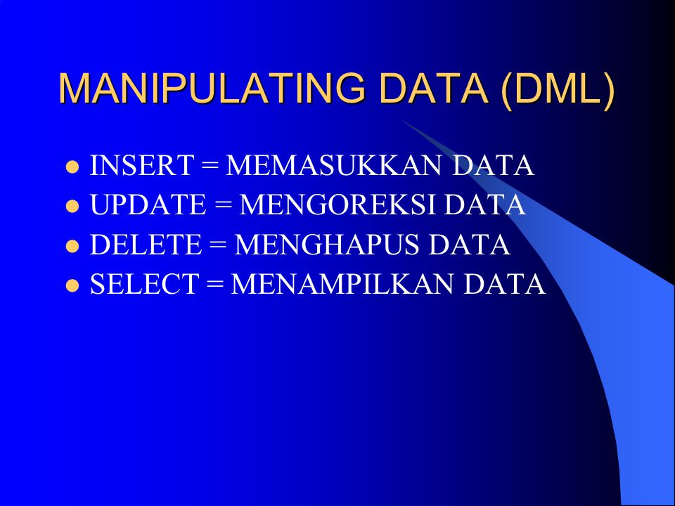 MANIPULATING DATA (DML) INSERT = MEMASUKKAN DATA UPDATE = MENGOREKSI DATA DELETE = MENGHAPUS DATA SELECT = MENAMPILKAN DATA