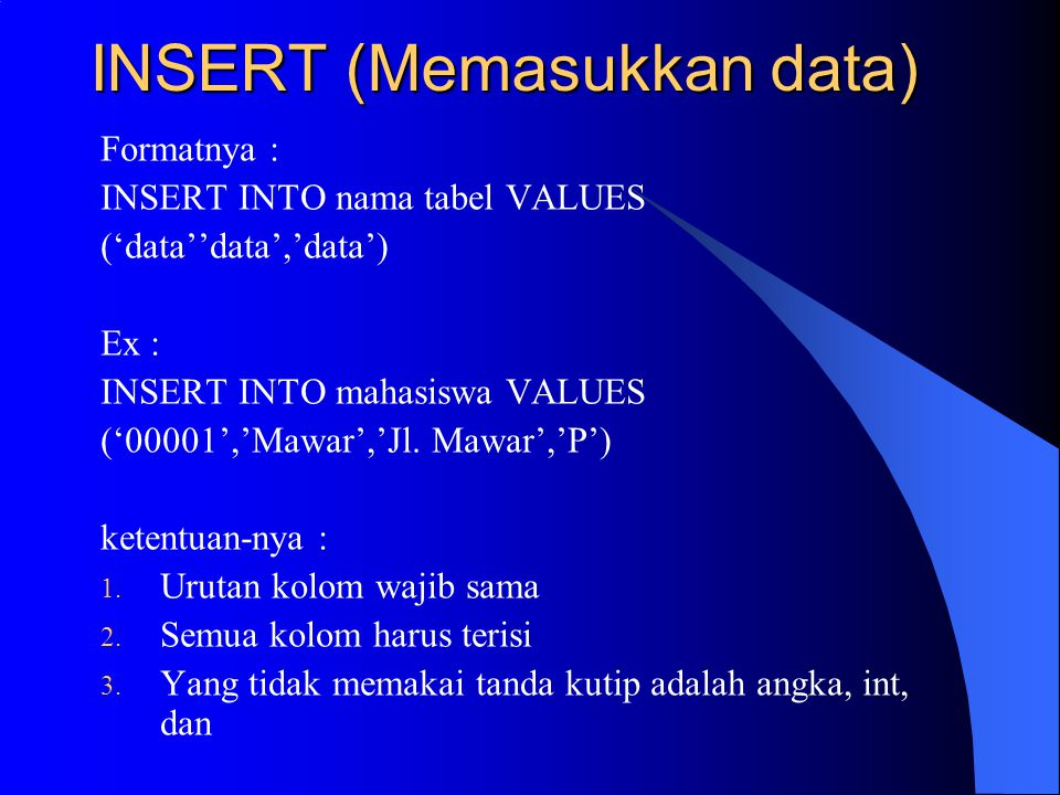 INSERT (Memasukkan data) Formatnya : INSERT INTO nama tabel VALUES ('data''data','data') Ex : INSERT INTO mahasiswa VALUES ('00001','Mawar','Jl. Mawar
