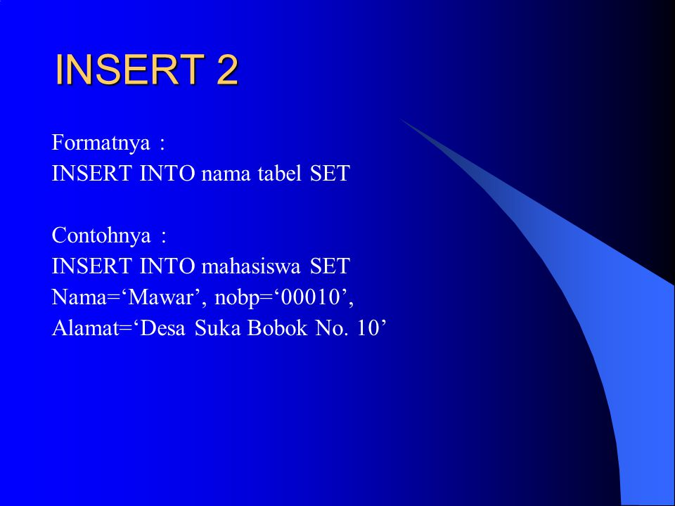 INSERT 2 Formatnya : INSERT INTO nama tabel SET Contohnya : INSERT INTO mahasiswa SET Nama='Mawar', nobp='00010', Alamat='Desa Suka Bobok No. 10'