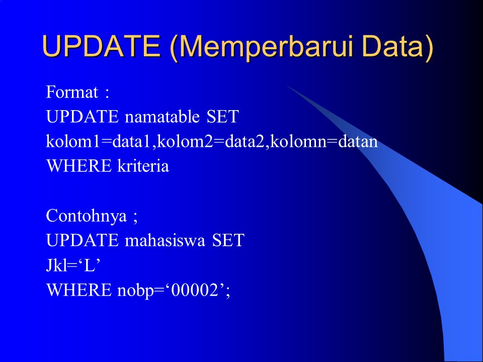 UPDATE (Memperbarui Data) Format : UPDATE namatable SET kolom1=data1,kolom2=data2,kolomn=datan WHERE kriteria Contohnya ; UPDATE mahasiswa SET Jkl='L'