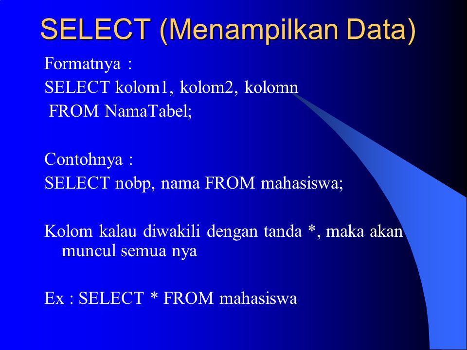 SELECT (Menampilkan Data) Formatnya : SELECT kolom1, kolom2, kolomn FROM NamaTabel; Contohnya : SELECT nobp, nama FROM mahasiswa; Kolom kalau diwakili