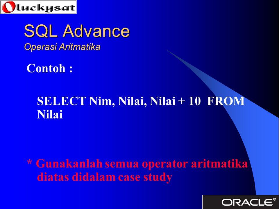 Contoh : SELECT Nim, Nilai, Nilai + 10 FROM Nilai * Gunakanlah semua operator aritmatika diatas didalam case study
