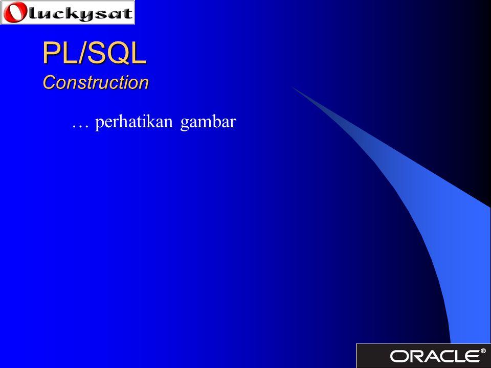 PL/SQL Construction … perhatikan gambar