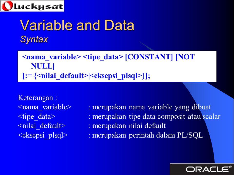 Variable and Data Syntax [CONSTANT] [NOT NULL] [:= { | }]; Keterangan : : merupakan nama variable yang dibuat : merupakan tipe data composit atau scal