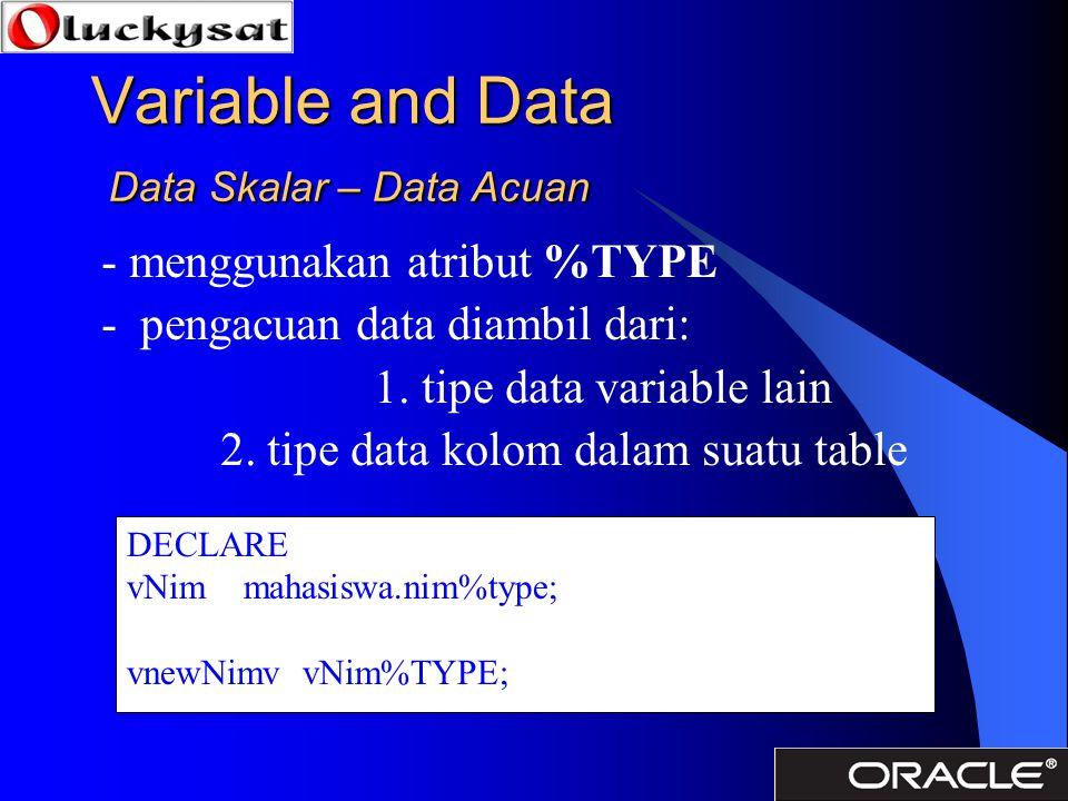 Variable and Data Data Skalar – Data Acuan - menggunakan atribut %TYPE - pengacuan data diambil dari: 1. tipe data variable lain 2. tipe data kolom da