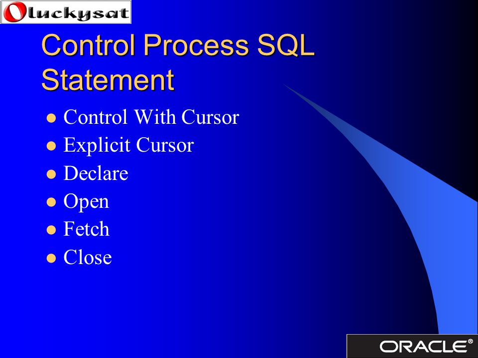 Control Process SQL Statement Control With Cursor Explicit Cursor Declare Open Fetch Close