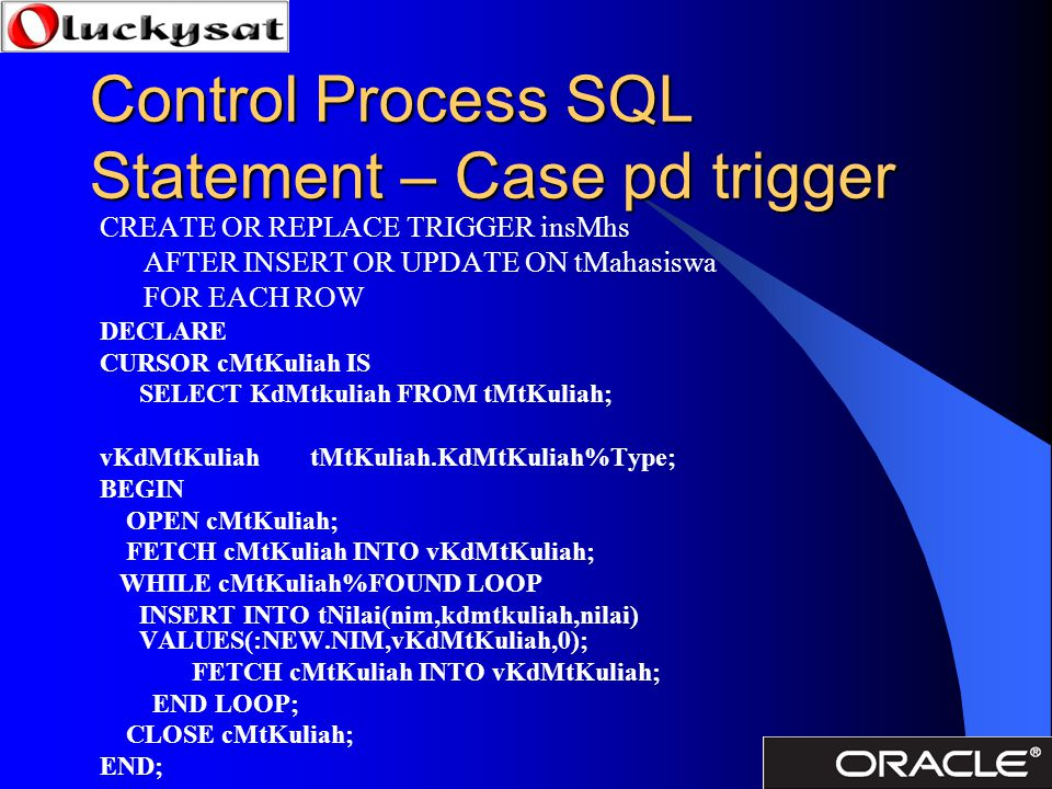 Control Process SQL Statement – Case pd trigger CREATE OR REPLACE TRIGGER insMhs AFTER INSERT OR UPDATE ON tMahasiswa FOR EACH ROW DECLARE CURSOR cMtK