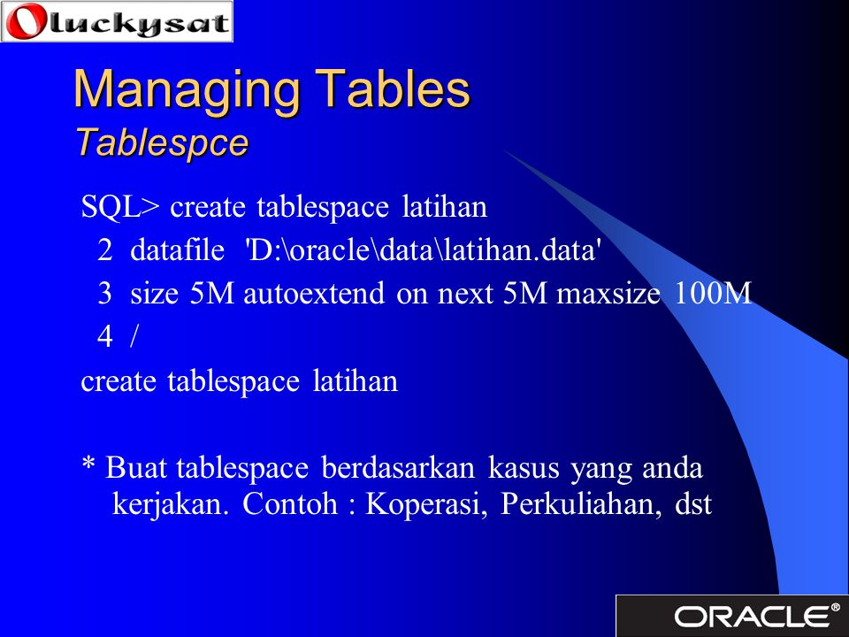 Managing Tables Tablespce SQL> create tablespace latihan 2 datafile D:\oracle\data\latihan.data 3 size 5M autoextend on next 5M maxsize 100M 4 / create tablespace latihan * Buat tablespace berdasarkan kasus yang anda kerjakan.