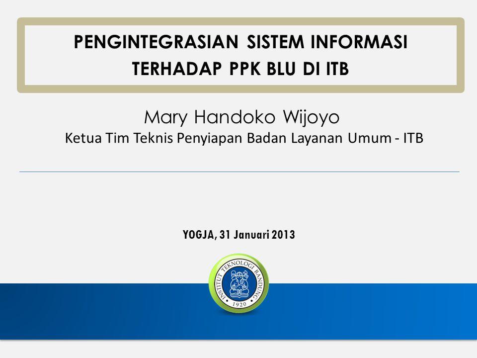 YOGJA, 31 Januari 2013 PENGINTEGRASIAN SISTEM INFORMASI TERHADAP PPK BLU DI ITB Mary Handoko Wijoyo Ketua Tim Teknis Penyiapan Badan Layanan Umum - IT
