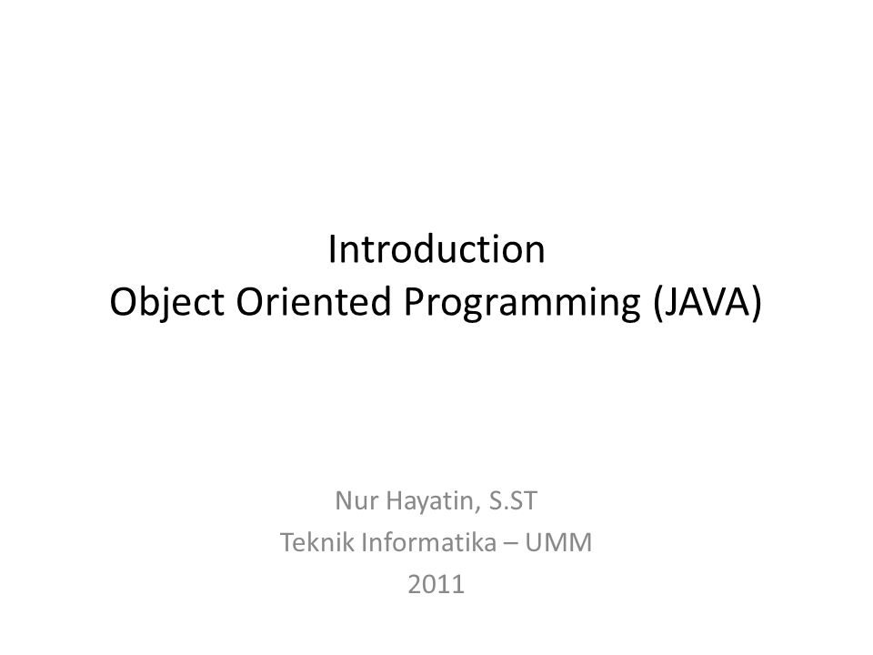 Introduction Object Oriented Programming (JAVA) Nur Hayatin, S.ST Teknik Informatika – UMM 2011