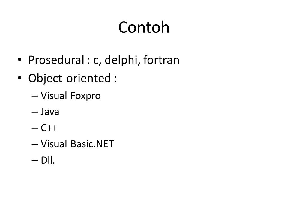 Contoh Prosedural : c, delphi, fortran Object-oriented : – Visual Foxpro – Java – C++ – Visual Basic.NET – Dll.