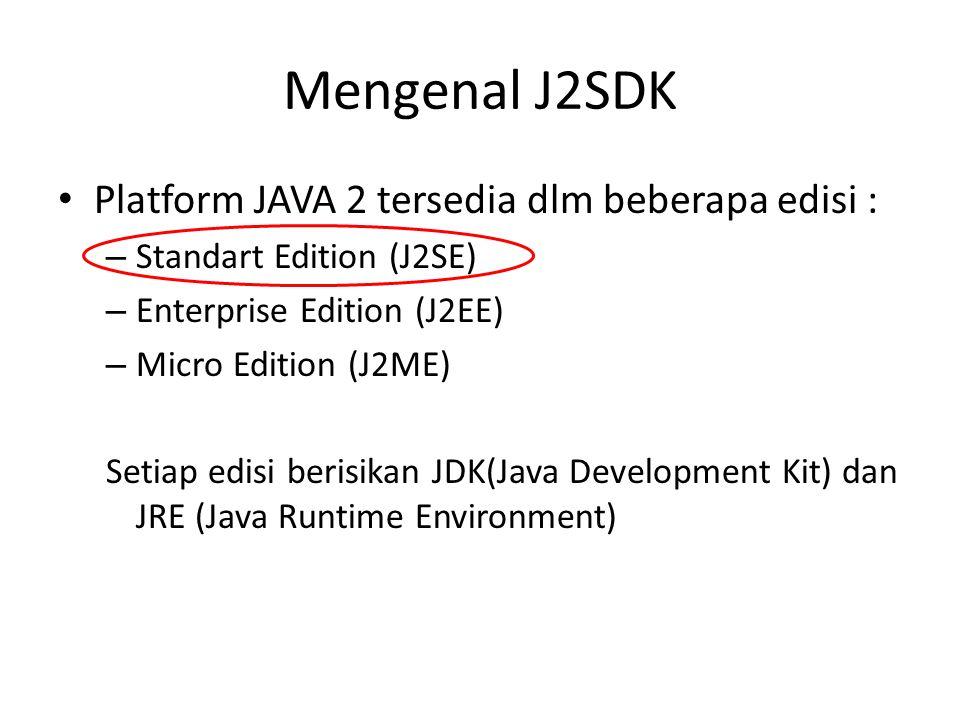 Mengenal J2SDK Platform JAVA 2 tersedia dlm beberapa edisi : – Standart Edition (J2SE) – Enterprise Edition (J2EE) – Micro Edition (J2ME) Setiap edisi