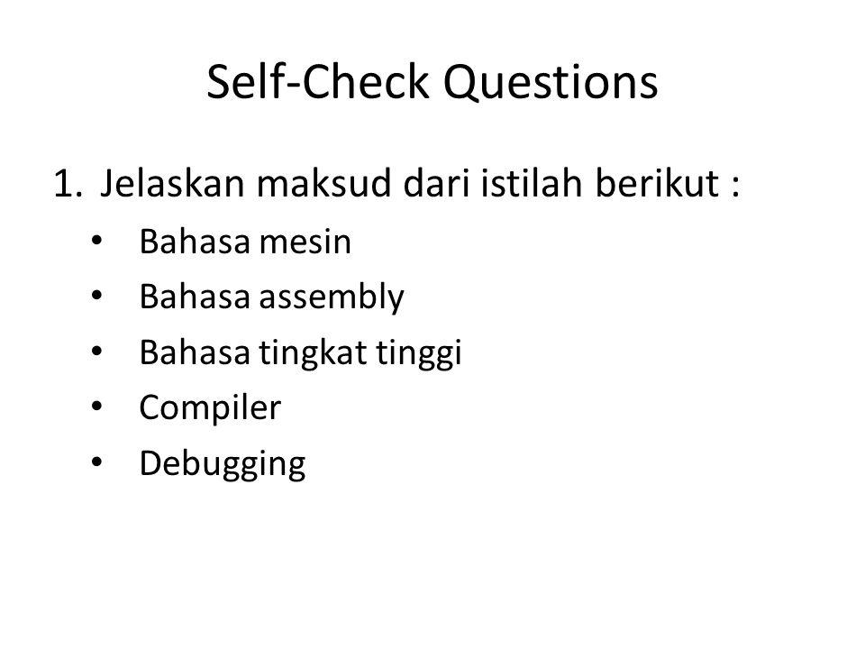 Self-Check Questions 1.Jelaskan maksud dari istilah berikut : Bahasa mesin Bahasa assembly Bahasa tingkat tinggi Compiler Debugging