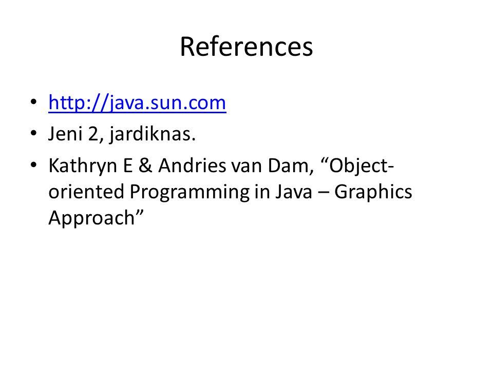 "References http://java.sun.com Jeni 2, jardiknas. Kathryn E & Andries van Dam, ""Object- oriented Programming in Java – Graphics Approach"""