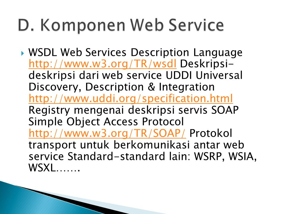  WSDL Web Services Description Language http://www.w3.org/TR/wsdl Deskripsi- deskripsi dari web service UDDI Universal Discovery, Description & Integ