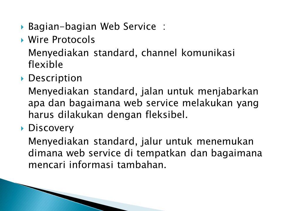 Bagian-bagian Web Service :  Wire Protocols Menyediakan standard, channel komunikasi flexible  Description Menyediakan standard, jalan untuk menja