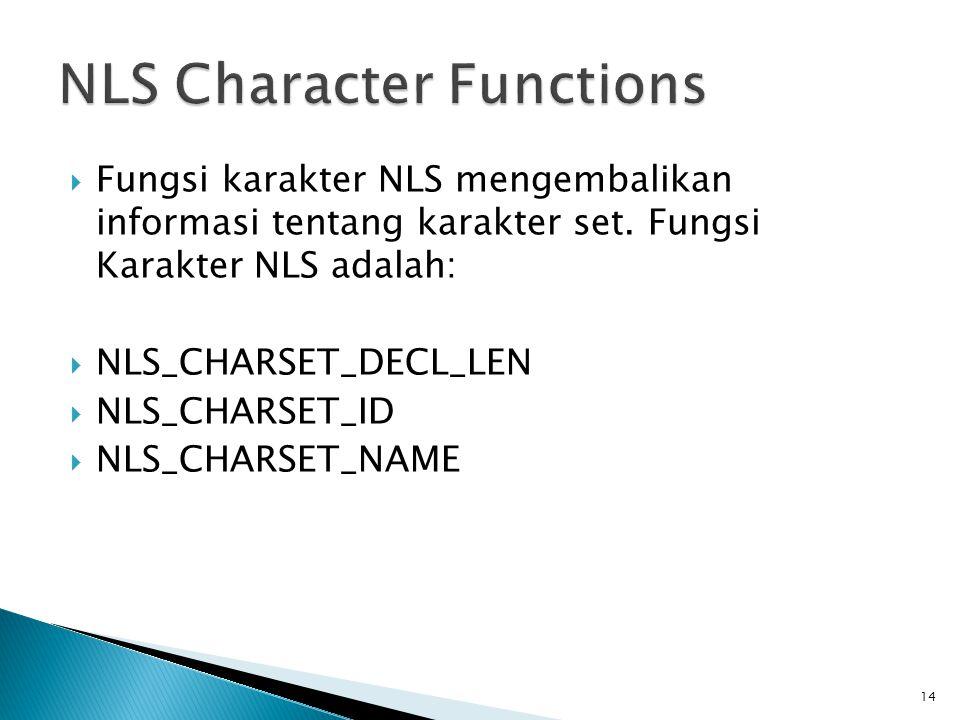  Fungsi karakter NLS mengembalikan informasi tentang karakter set. Fungsi Karakter NLS adalah:  NLS_CHARSET_DECL_LEN  NLS_CHARSET_ID  NLS_CHARSET_