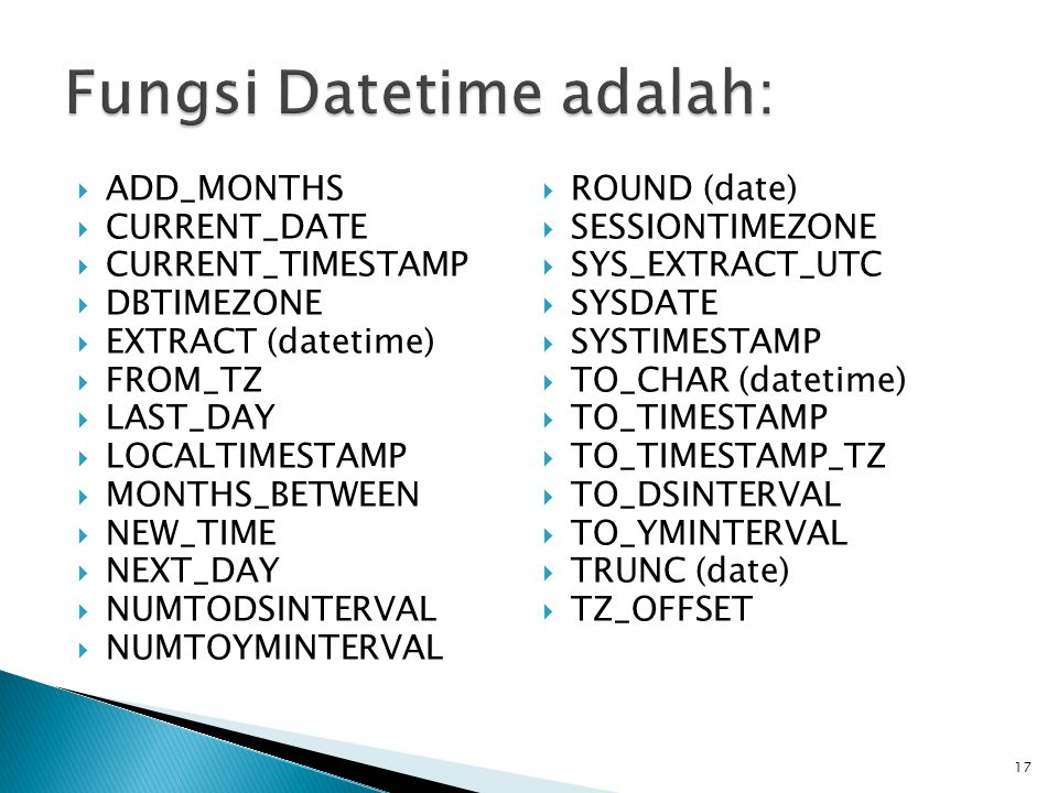  ADD_MONTHS  CURRENT_DATE  CURRENT_TIMESTAMP  DBTIMEZONE  EXTRACT (datetime)  FROM_TZ  LAST_DAY  LOCALTIMESTAMP  MONTHS_BETWEEN  NEW_TIME  NEXT_DAY  NUMTODSINTERVAL  NUMTOYMINTERVAL  ROUND (date)  SESSIONTIMEZONE  SYS_EXTRACT_UTC  SYSDATE  SYSTIMESTAMP  TO_CHAR (datetime)  TO_TIMESTAMP  TO_TIMESTAMP_TZ  TO_DSINTERVAL  TO_YMINTERVAL  TRUNC (date)  TZ_OFFSET 17