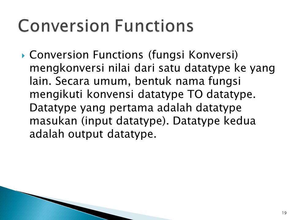  Conversion Functions (fungsi Konversi) mengkonversi nilai dari satu datatype ke yang lain. Secara umum, bentuk nama fungsi mengikuti konvensi dataty