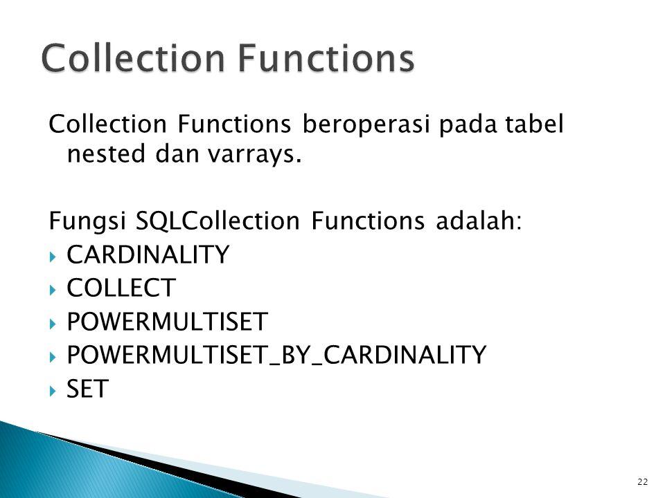 Collection Functions beroperasi pada tabel nested dan varrays. Fungsi SQLCollection Functions adalah:  CARDINALITY  COLLECT  POWERMULTISET  POWERM