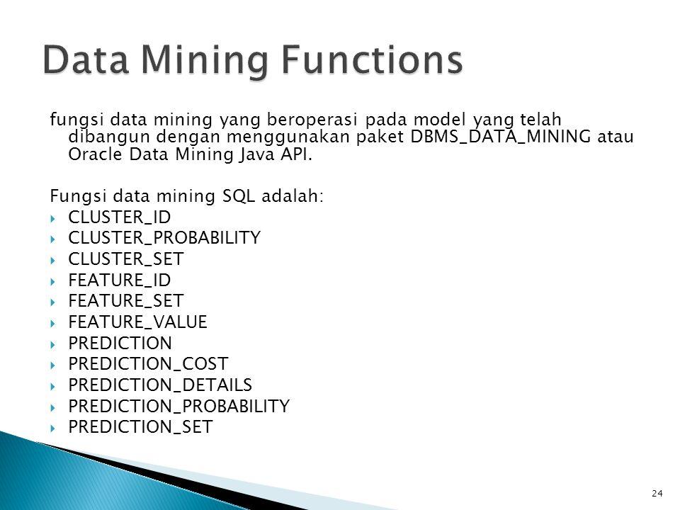 fungsi data mining yang beroperasi pada model yang telah dibangun dengan menggunakan paket DBMS_DATA_MINING atau Oracle Data Mining Java API. Fungsi d