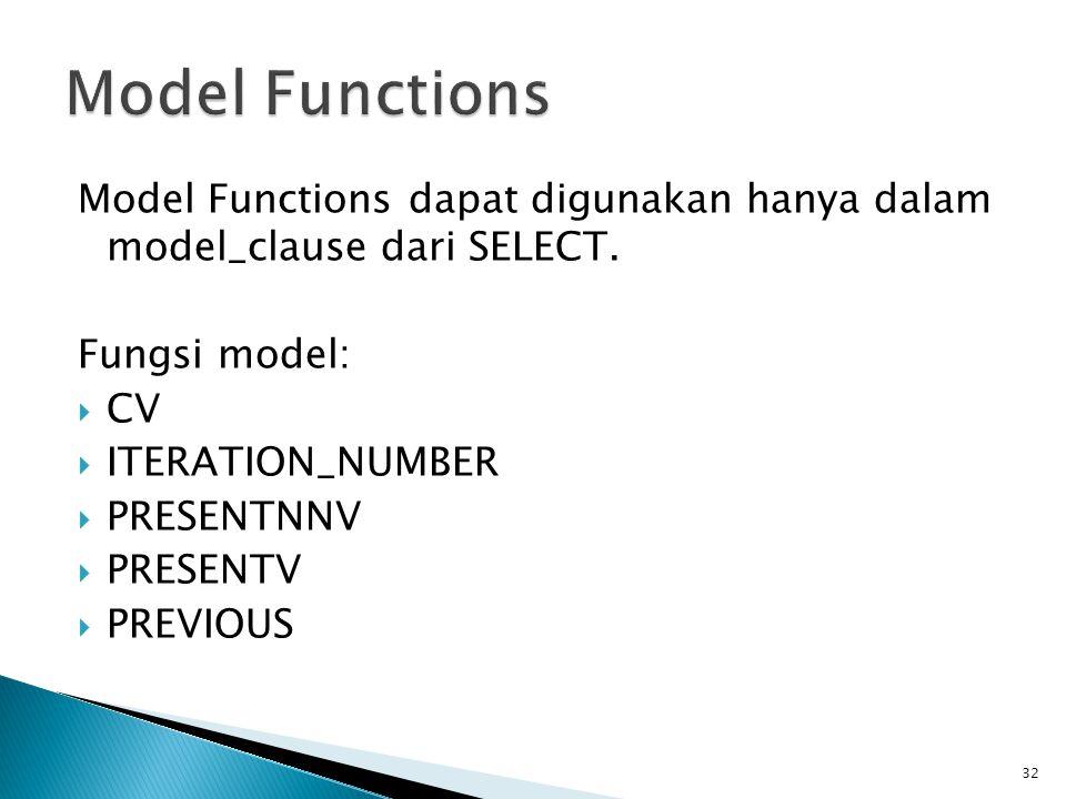 Model Functions dapat digunakan hanya dalam model_clause dari SELECT. Fungsi model:  CV  ITERATION_NUMBER  PRESENTNNV  PRESENTV  PREVIOUS 32
