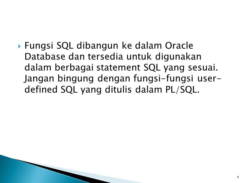  Fungsi SQL dibangun ke dalam Oracle Database dan tersedia untuk digunakan dalam berbagai statement SQL yang sesuai. Jangan bingung dengan fungsi-fun