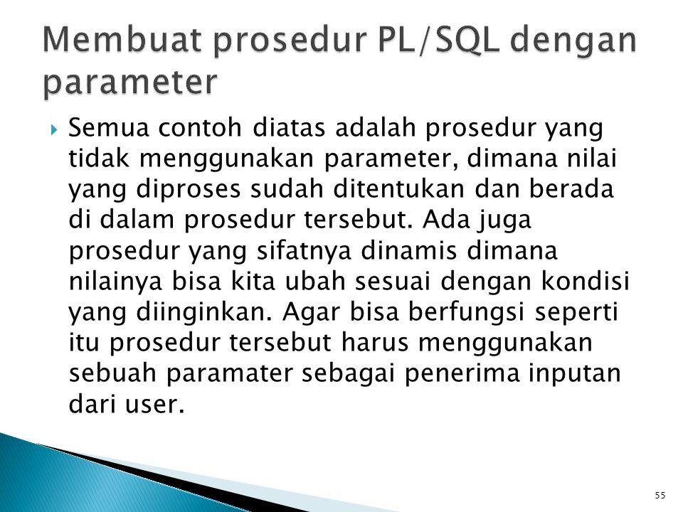  Semua contoh diatas adalah prosedur yang tidak menggunakan parameter, dimana nilai yang diproses sudah ditentukan dan berada di dalam prosedur terse