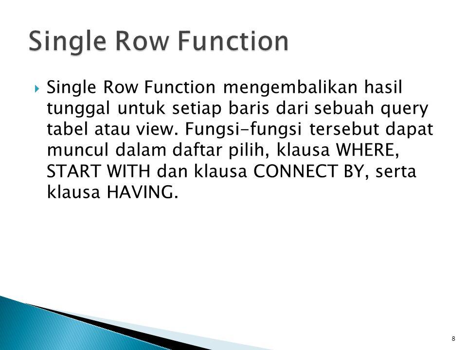 Single Row Function mengembalikan hasil tunggal untuk setiap baris dari sebuah query tabel atau view. Fungsi-fungsi tersebut dapat muncul dalam daft