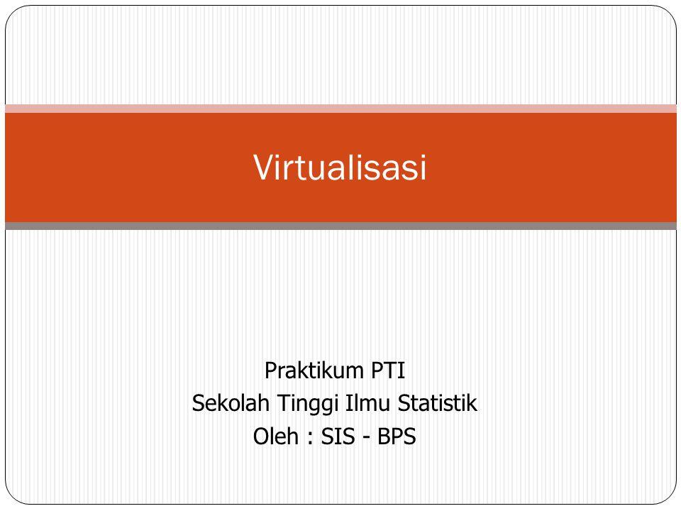 Praktikum PTI Sekolah Tinggi Ilmu Statistik Oleh : SIS - BPS Virtualisasi