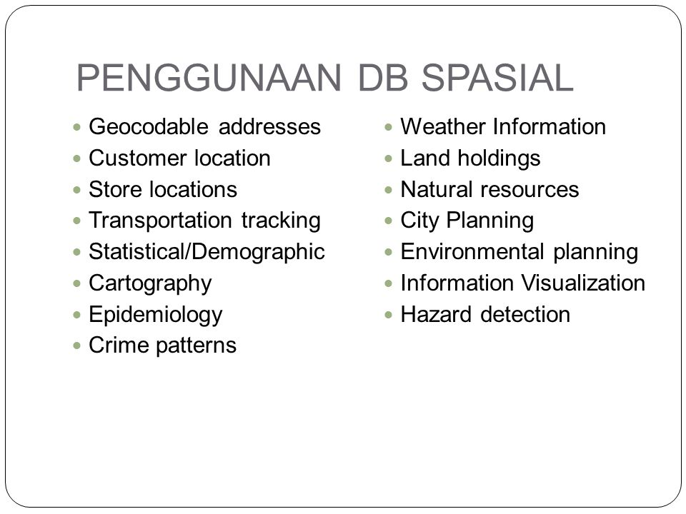 PENGGUNAAN DB SPASIAL Geocodable addresses Customer location Store locations Transportation tracking Statistical/Demographic Cartography Epidemiology