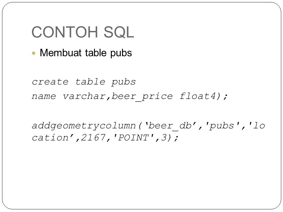 CONTOH SQL Membuat table pubs create table pubs name varchar,beer_price float4); addgeometrycolumn('beer_db', pubs , lo cation',2167, POINT ,3);