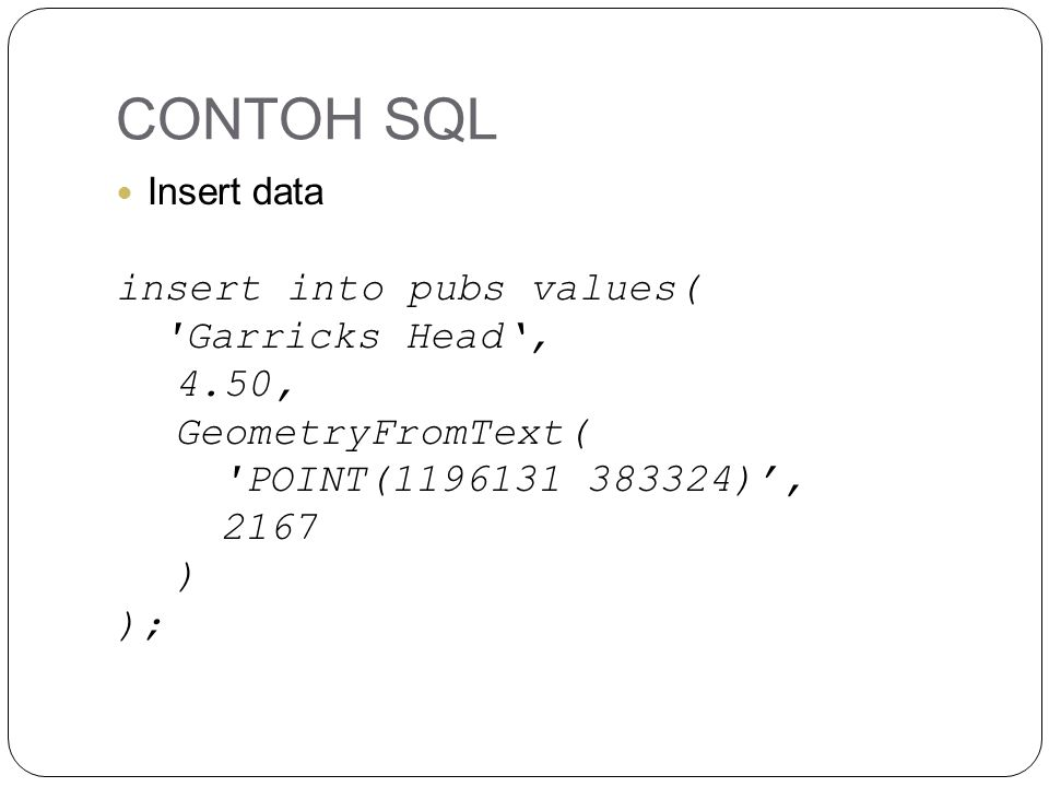 CONTOH SQL Insert data insert into pubs values( Garricks Head', 4.50, GeometryFromText( POINT(1196131 383324)', 2167 ) );