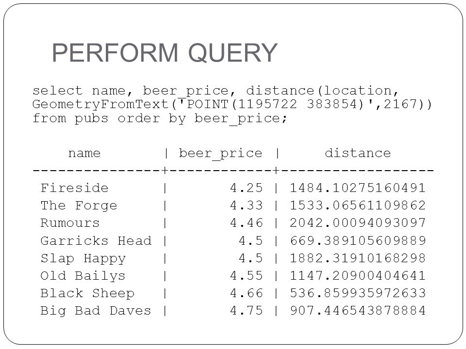 PERFORM QUERY select name, beer_price, distance(location, GeometryFromText( POINT(1195722 383854) ,2167)) from pubs order by beer_price; name | beer_price | distance ---------------+------------+------------------ Fireside | 4.25 | 1484.10275160491 The Forge | 4.33 | 1533.06561109862 Rumours | 4.46 | 2042.00094093097 Garricks Head | 4.5 | 669.389105609889 Slap Happy | 4.5 | 1882.31910168298 Old Bailys | 4.55 | 1147.20900404641 Black Sheep | 4.66 | 536.859935972633 Big Bad Daves | 4.75 | 907.446543878884