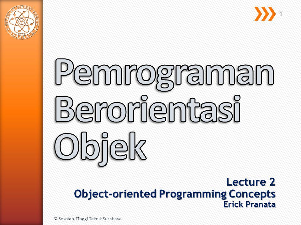 Lecture 2 Object-oriented Programming Concepts Erick Pranata © Sekolah Tinggi Teknik Surabaya 1