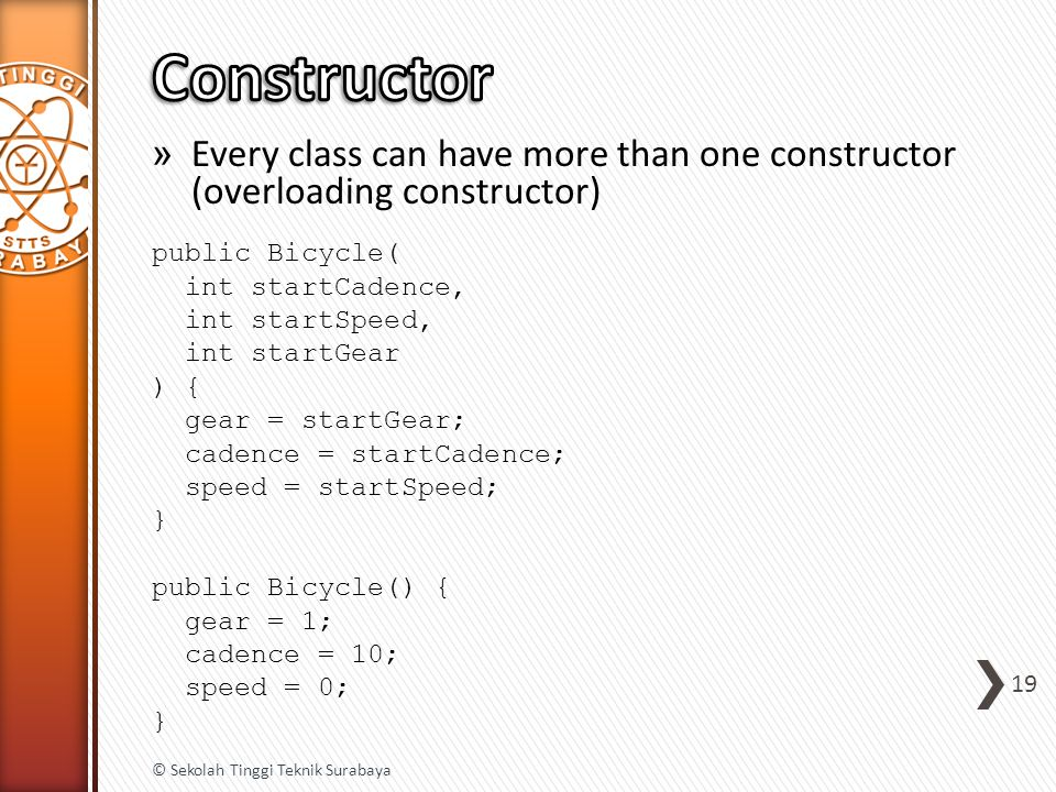 » Every class can have more than one constructor (overloading constructor) public Bicycle( int startCadence, int startSpeed, int startGear ) { gear = startGear; cadence = startCadence; speed = startSpeed; } public Bicycle() { gear = 1; cadence = 10; speed = 0; } 19 © Sekolah Tinggi Teknik Surabaya