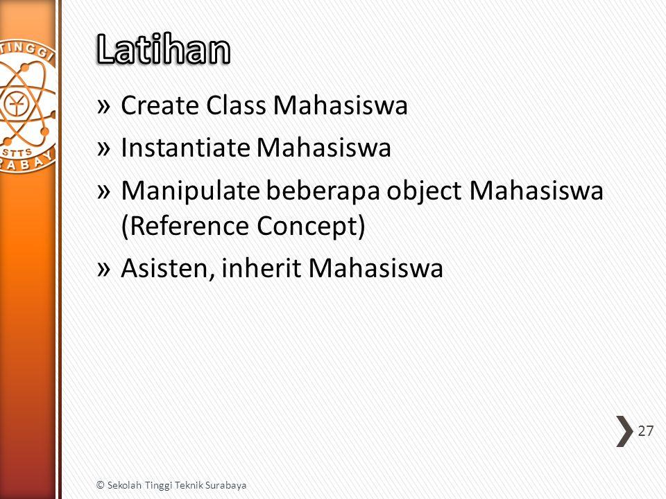 » Create Class Mahasiswa » Instantiate Mahasiswa » Manipulate beberapa object Mahasiswa (Reference Concept) » Asisten, inherit Mahasiswa 27 © Sekolah Tinggi Teknik Surabaya