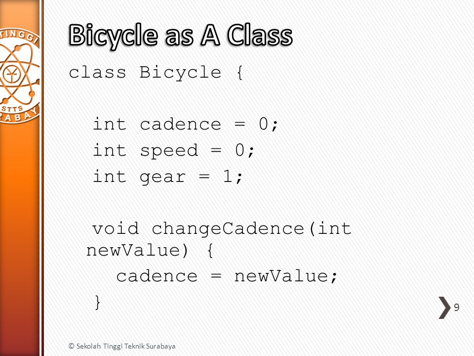 void changeGear(int newValue) { gear = newValue; } void speedUp(int increment) { speed = speed + increment; } void applyBrakes(int decrement) { speed = speed - decrement; } void printStates() { System.out.println( cadence: + cadence + speed: + speed + gear: + gear); } 10 © Sekolah Tinggi Teknik Surabaya